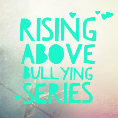 Rising Above Bullying Blog Series for Parents & Teens