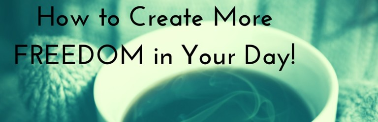 How to Create More Freedom in Your Day