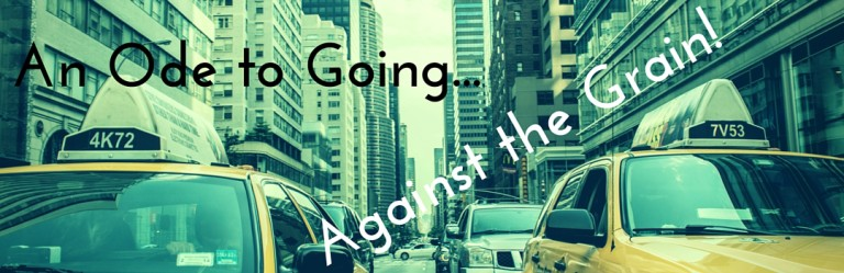 An Ode To Going Against The Grain…