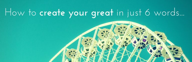 How to create your great in just 6 words…